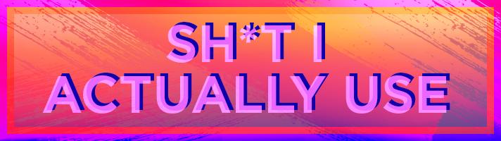 Shit I Actually Use